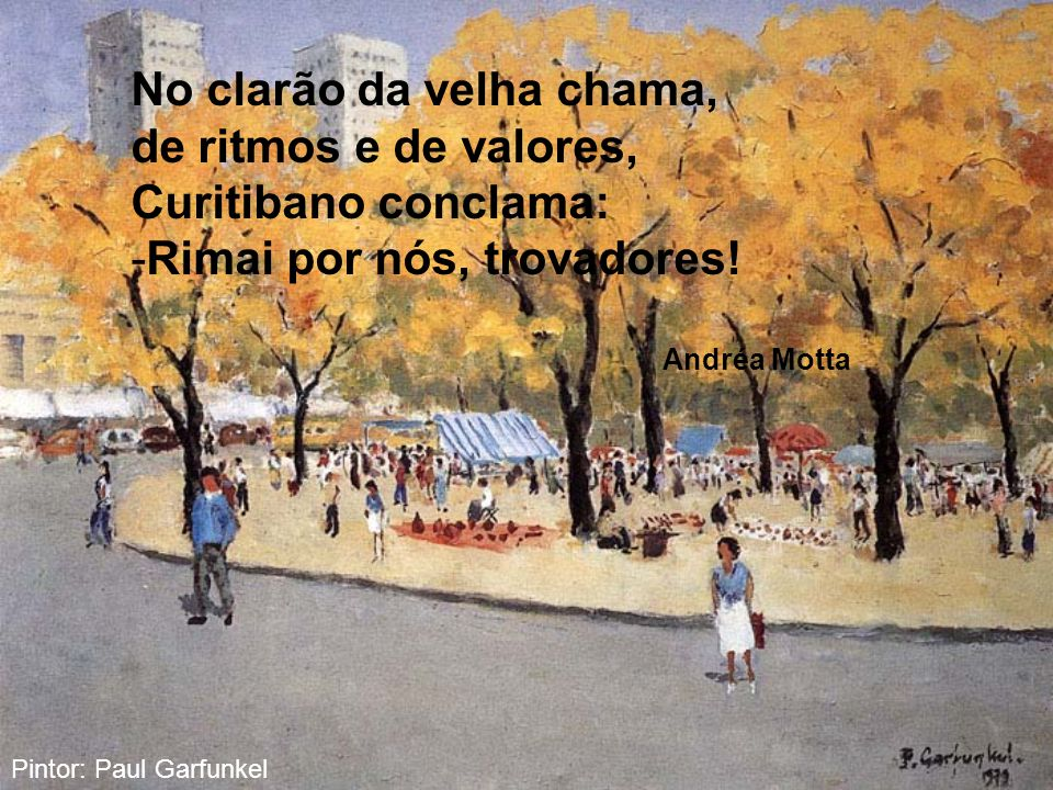 No clarão da velha chama, de ritmos e de valores, Curitibano conclama: -Rimai por nós, trovadores.