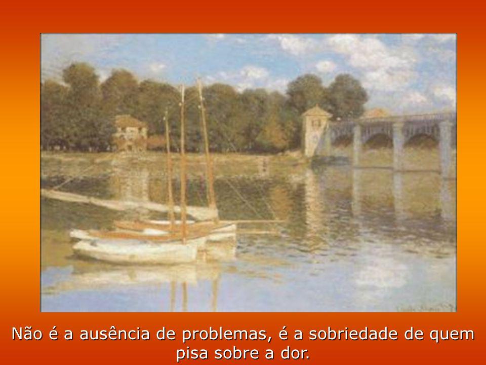 Não é a ausência de problemas, é a sobriedade de quem pisa sobre a dor.