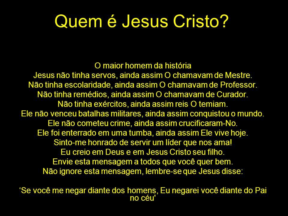 Quem é Jesus Cristo? O maior homem da história Jesus não tinha servos, ainda assim O chamavam de Mestre. Não tinha escolaridade, ainda assim O chamava