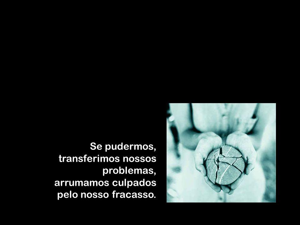 Se pudermos, transferimos nossos problemas, arrumamos culpados pelo nosso fracasso.