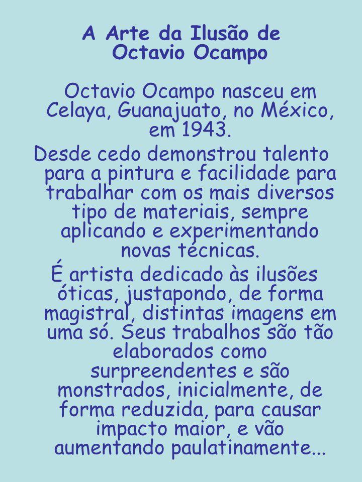 A Arte da Ilusão de Octavio Ocampo Octavio Ocampo nasceu em Celaya, Guanajuato, no México, em 1943. Desde cedo demonstrou talento para a pintura e fac