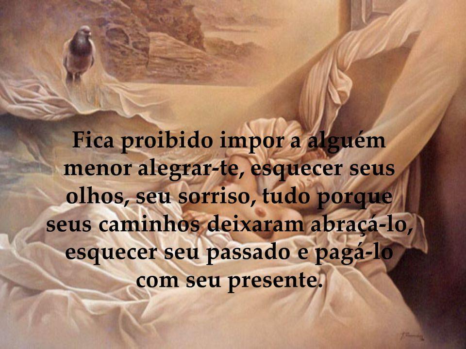 Fica proibido não fazer as coisas por ti mesmo, não crer em Deus e fazer seu destino, ter medo da vida e seus compromissos, não viver cada dia como se