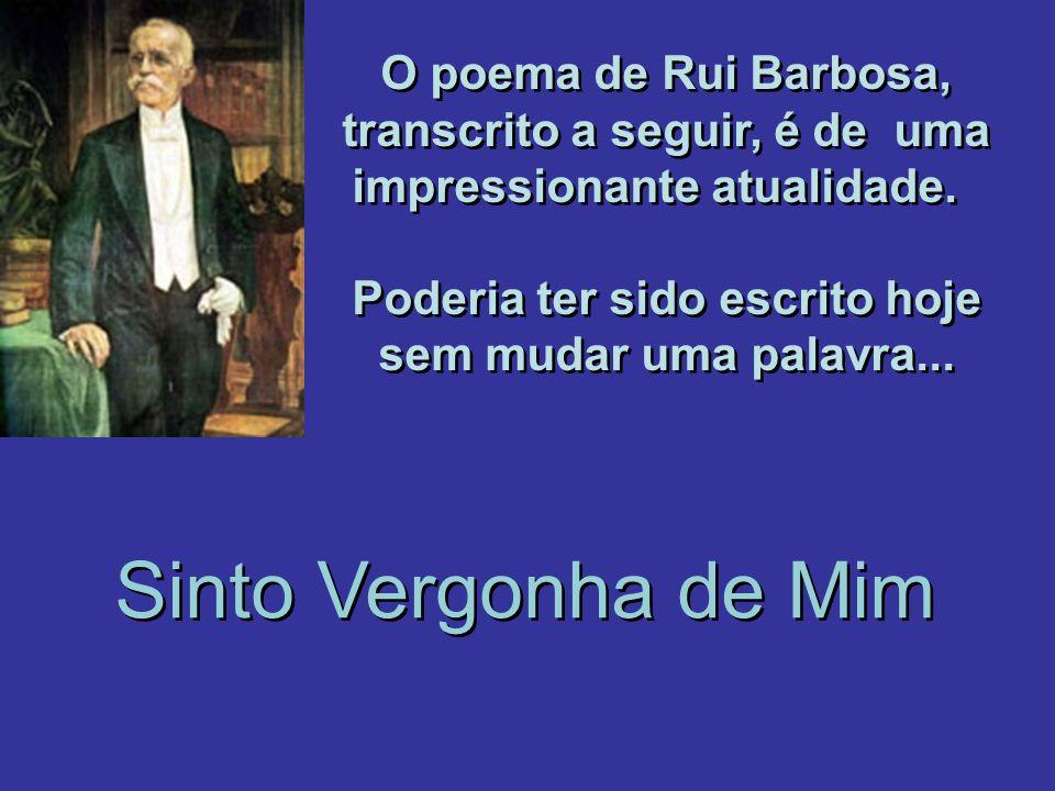 O poema de Rui Barbosa, transcrito a seguir, é de uma impressionante atualidade. Poderia ter sido escrito hoje sem mudar uma palavra... O poema de Rui