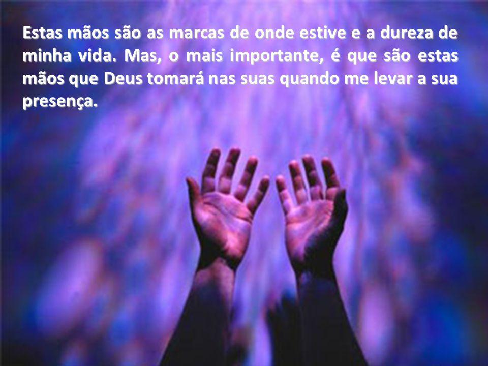 E até hoje, quando quase nada de mim funciona bem, estas mãos me ajudam a levantar e a sentar, e se juntam para orar.