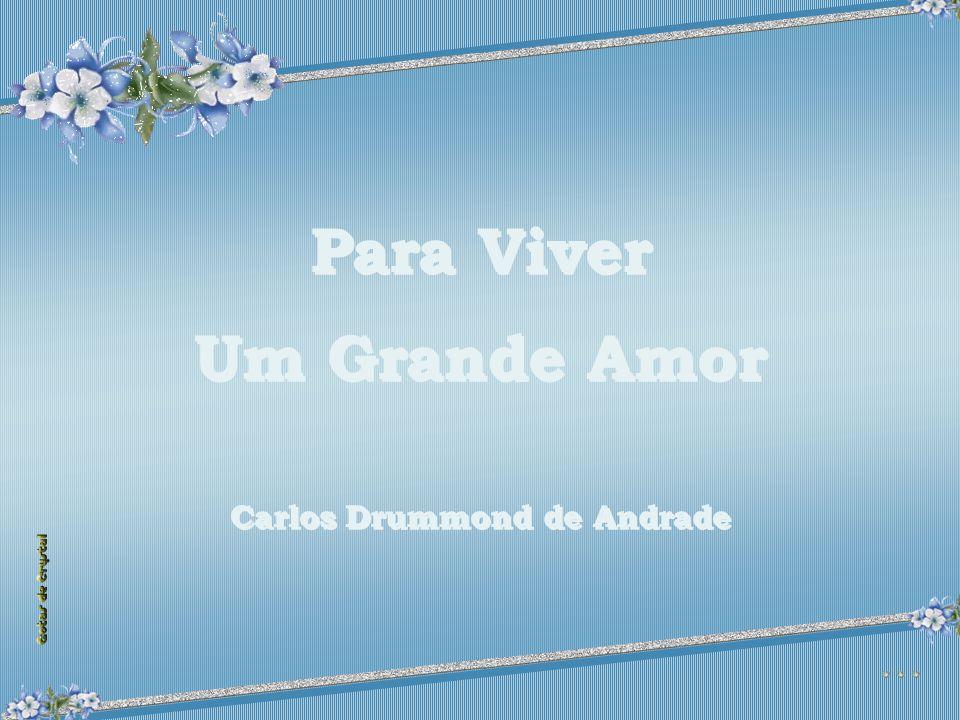 Para Viver Um Grande Amor Carlos Drummond de Andrade Para Viver Um Grande Amor Carlos Drummond de Andrade