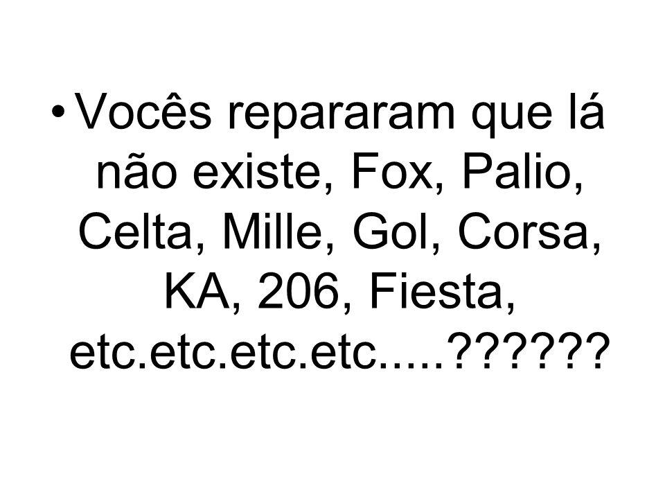 Vocês repararam que lá não existe, Fox, Palio, Celta, Mille, Gol, Corsa, KA, 206, Fiesta, etc.etc.etc.etc.....??????