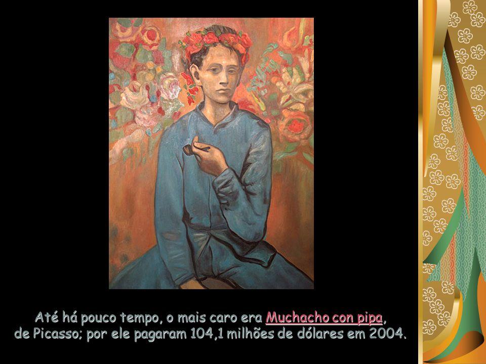 Até há pouco tempo, o mais caro era Muchacho con pipa, de Picasso; por ele pagaram 104,1 milhões de dólares em 2004.