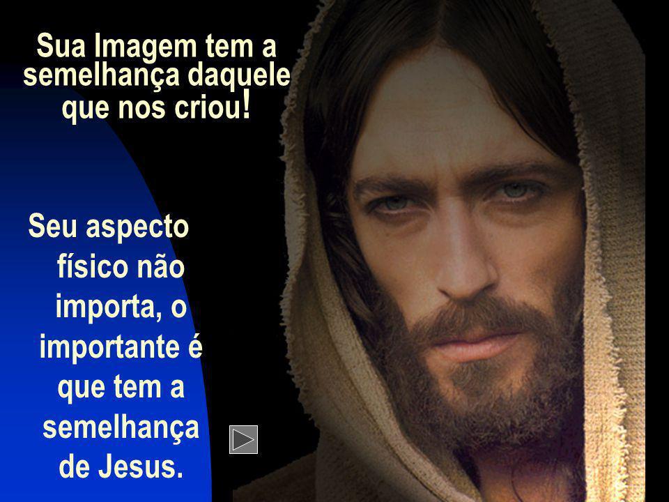 Sua Imagem tem a semelhança daquele que nos criou ! Seu aspecto físico não importa, o importante é que tem a semelhança de Jesus.