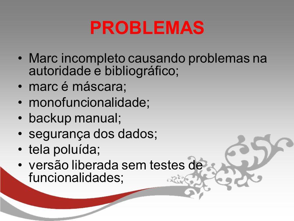 PROBLEMAS Marc incompleto causando problemas na autoridade e bibliográfico; marc é máscara; monofuncionalidade; backup manual; segurança dos dados; te