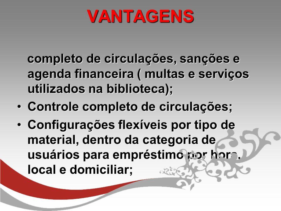 VANTAGENS VANTAGENS completo de circulações, sanções e agenda financeira ( multas e serviços utilizados na biblioteca); completo de circulações, sançõ