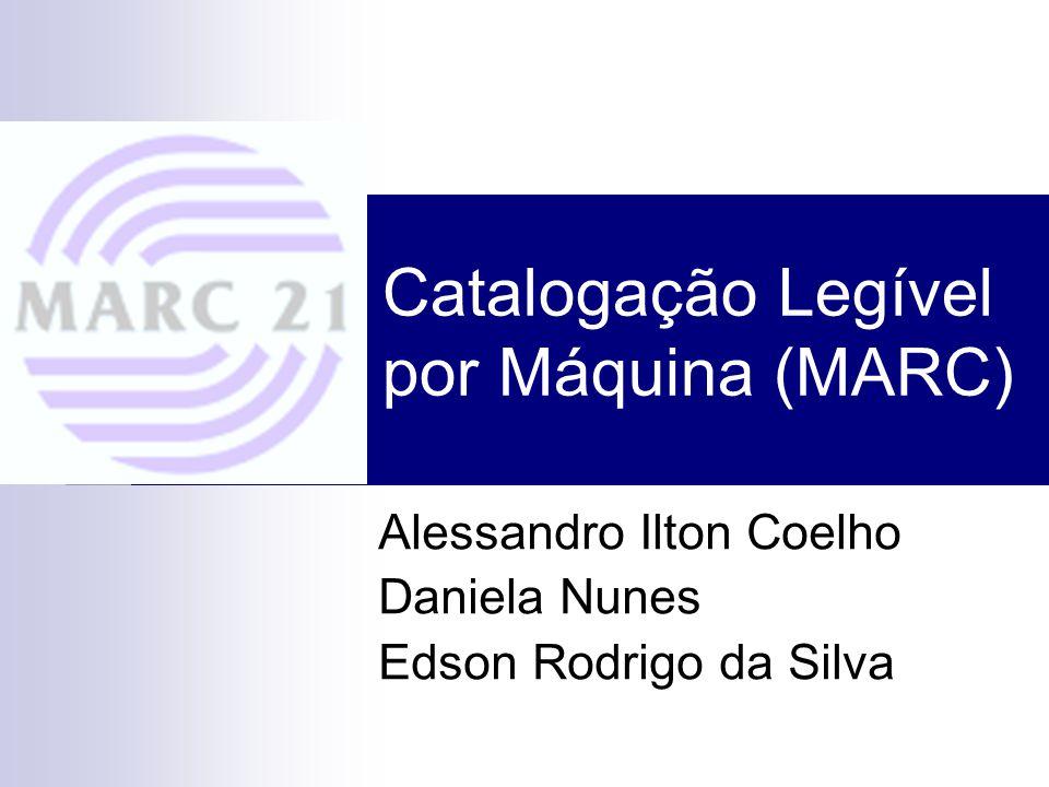 Catalogação Legível por Máquina (MARC) Alessandro Ilton Coelho Daniela Nunes Edson Rodrigo da Silva