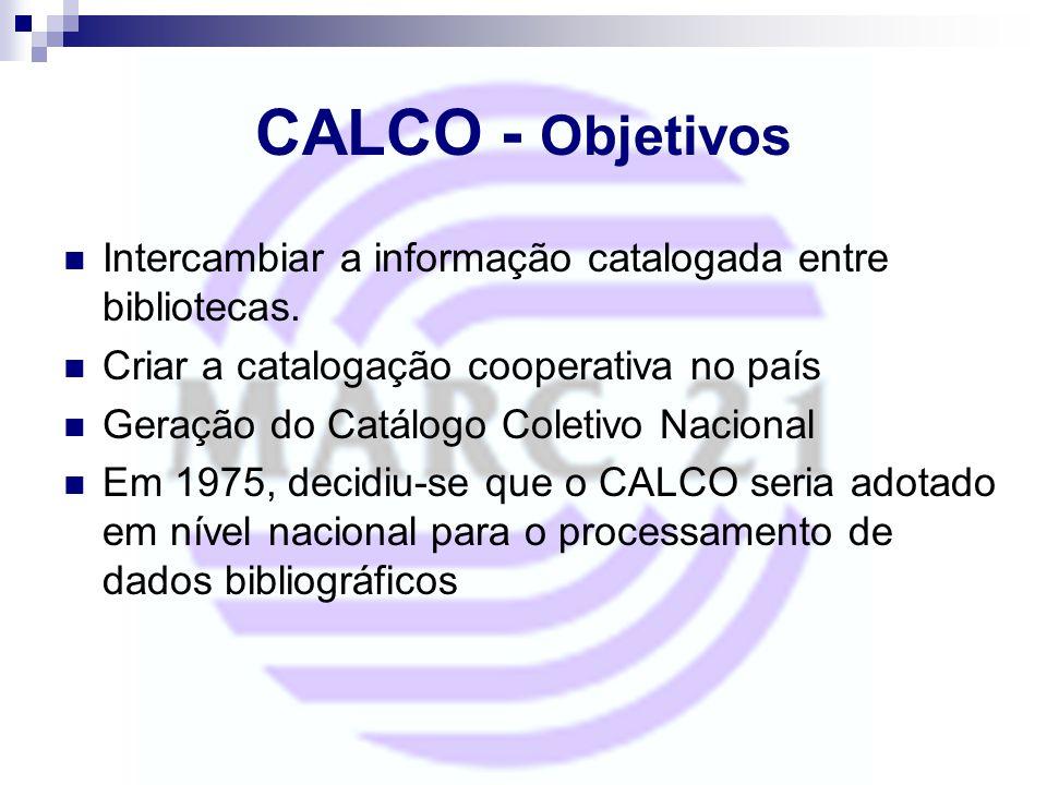CALCO - Objetivos Intercambiar a informação catalogada entre bibliotecas. Criar a catalogação cooperativa no país Geração do Catálogo Coletivo Naciona