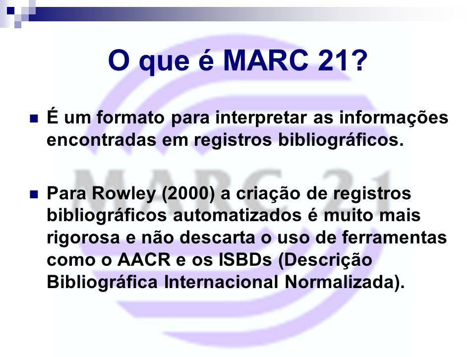 O que é MARC 21? É um formato para interpretar as informações encontradas em registros bibliográficos. Para Rowley (2000) a criação de registros bibli