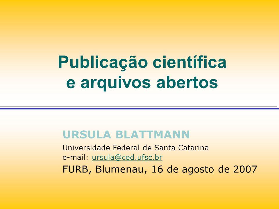 Publicação científica e arquivos abertos URSULA BLATTMANN Universidade Federal de Santa Catarina e-mail: ursula@ced.ufsc.brursula@ced.ufsc.br FURB, Bl