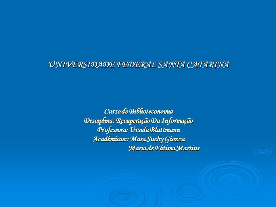 UNIVERSIDADE FEDERAL SANTA CATARINA Curso de Biblioteconomia Disciplina: Recuperação Da Informação Professora: Ursula Blattmann Acadêmicas:: Mara Suchy Giozza Maria de Fátima Martins