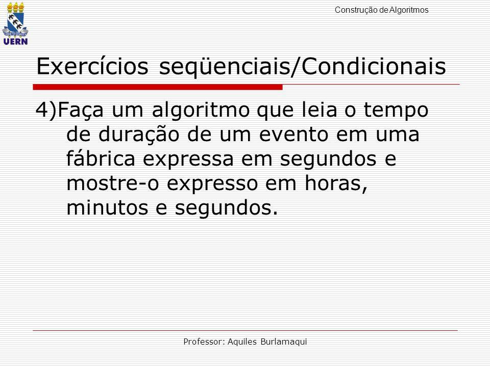 Construção de Algoritmos Professor: Aquiles Burlamaqui Exercícios seqüenciais/Condicionais 4)Faça um algoritmo que leia o tempo de duração de um event