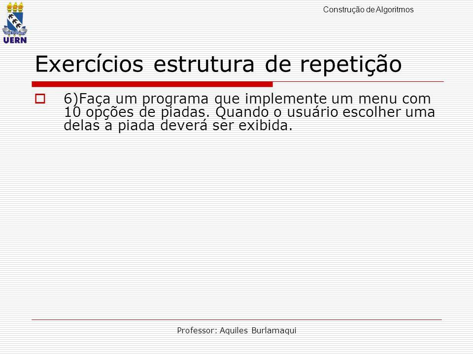 Construção de Algoritmos Professor: Aquiles Burlamaqui Exercícios estrutura de repetição 6)Faça um programa que implemente um menu com 10 opções de pi