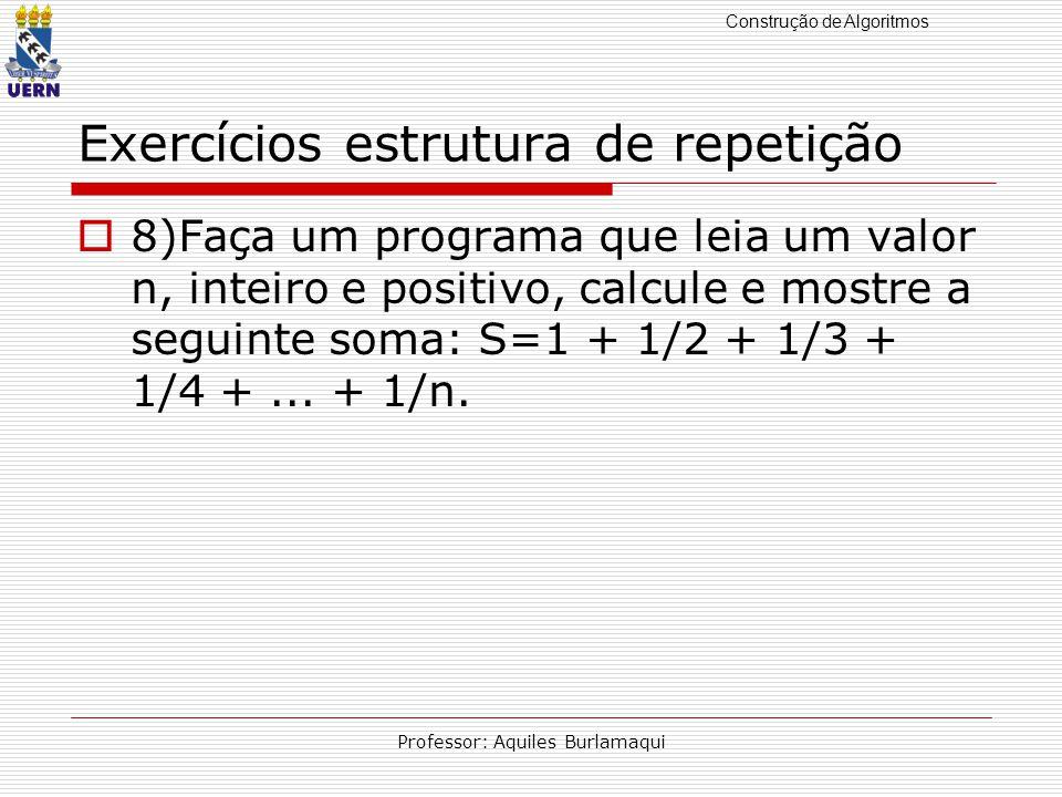 Construção de Algoritmos Professor: Aquiles Burlamaqui Exercícios estrutura de repetição 8)Faça um programa que leia um valor n, inteiro e positivo, c