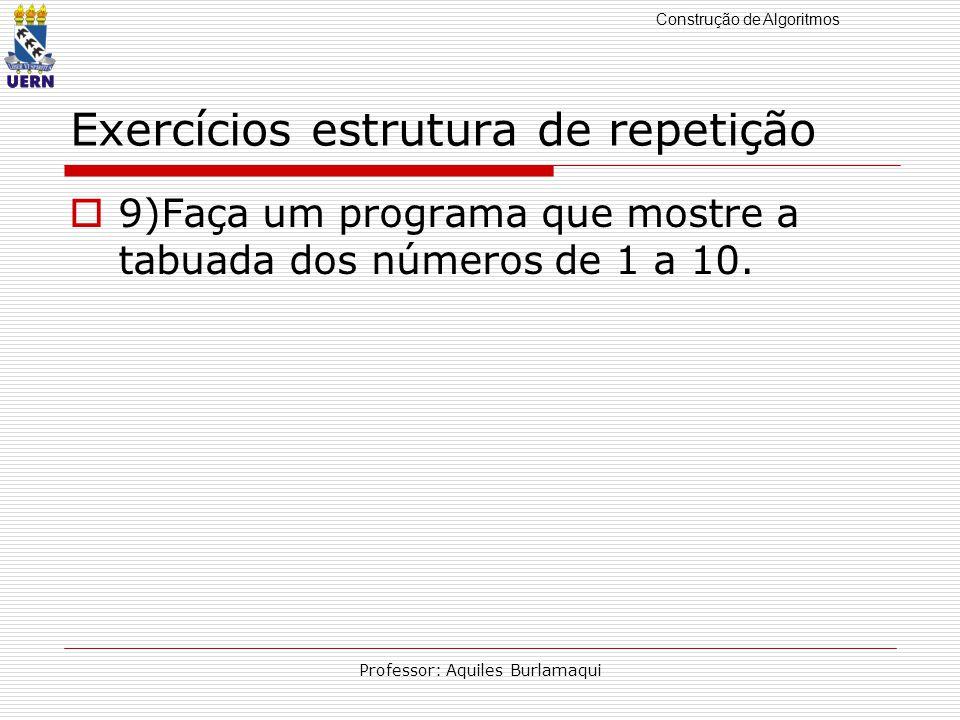 Construção de Algoritmos Professor: Aquiles Burlamaqui Exercícios estrutura de repetição 9)Faça um programa que mostre a tabuada dos números de 1 a 10