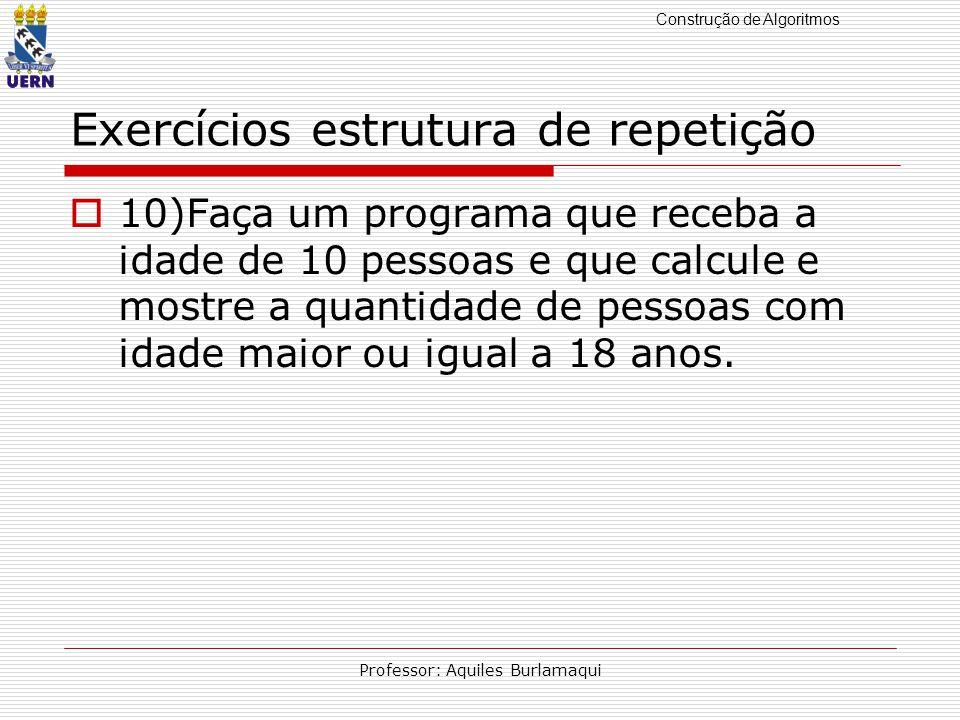Construção de Algoritmos Professor: Aquiles Burlamaqui Exercícios estrutura de repetição 10)Faça um programa que receba a idade de 10 pessoas e que ca