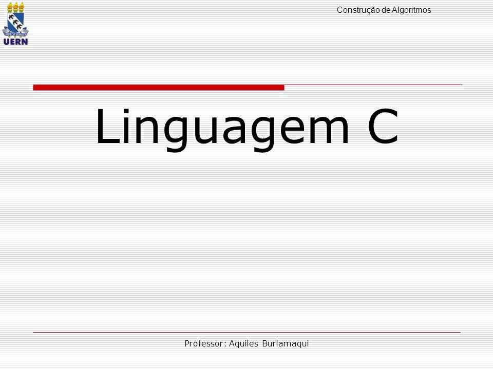 Construção de Algoritmos Professor: Aquiles Burlamaqui Linguagem C