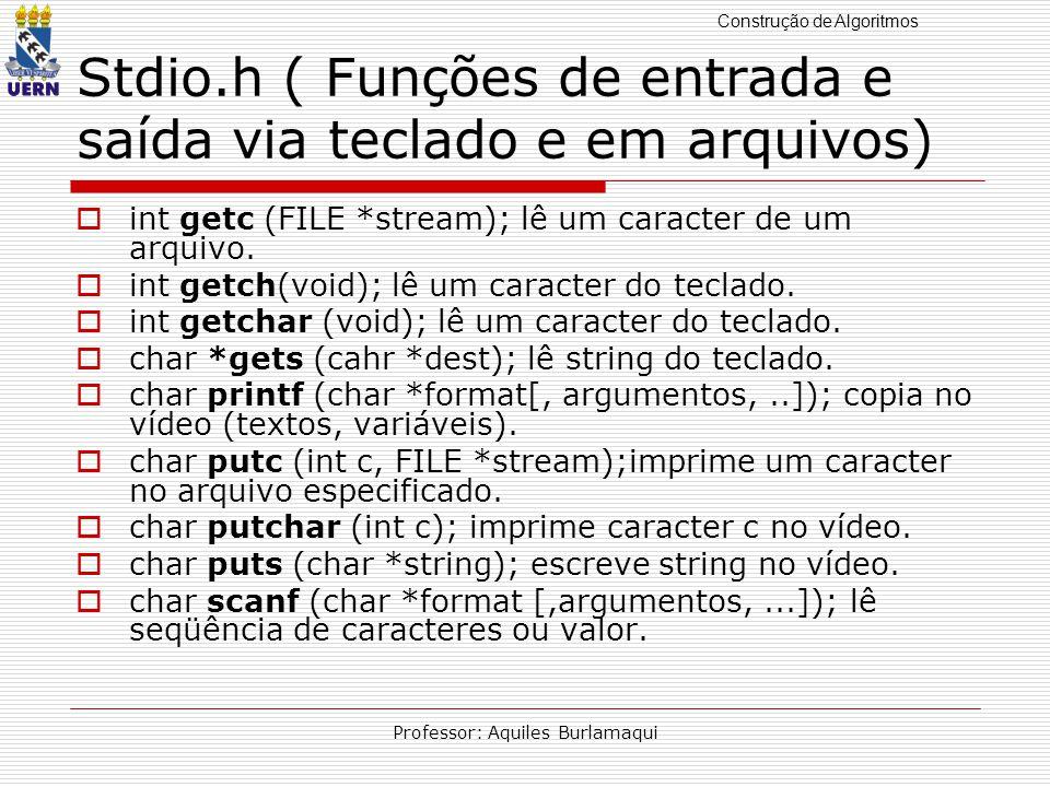 Construção de Algoritmos Professor: Aquiles Burlamaqui Stdio.h ( Funções de entrada e saída via teclado e em arquivos) int getc (FILE *stream); lê um