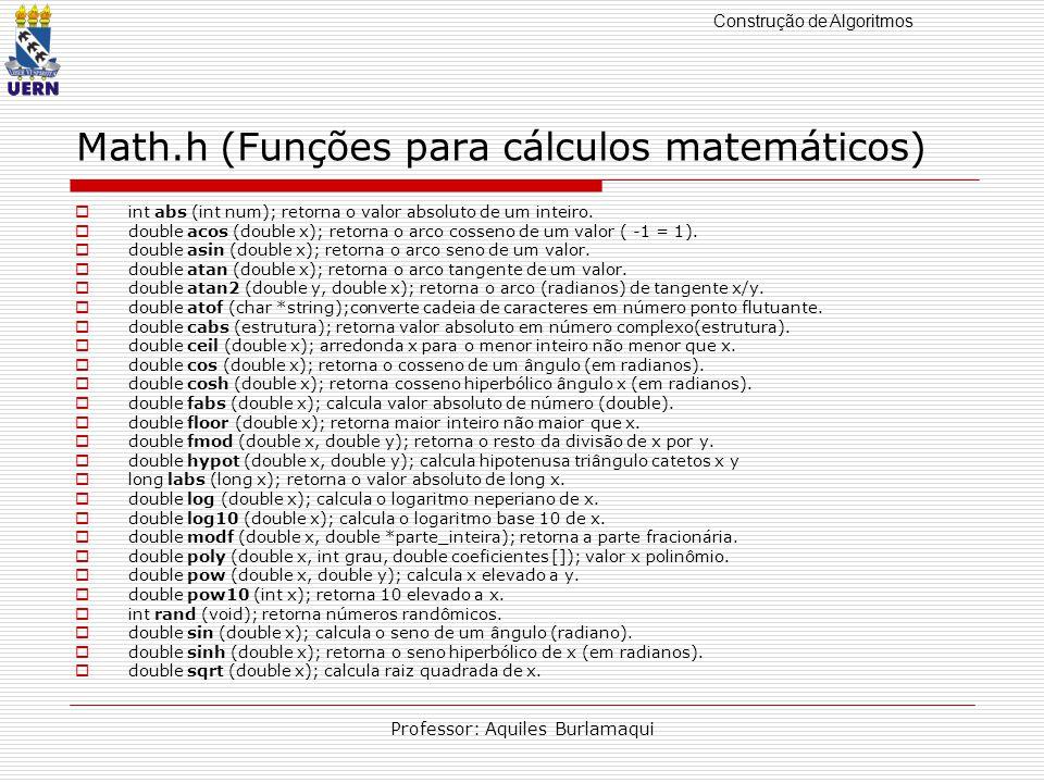 Construção de Algoritmos Professor: Aquiles Burlamaqui Math.h (Funções para cálculos matemáticos) int abs (int num); retorna o valor absoluto de um in