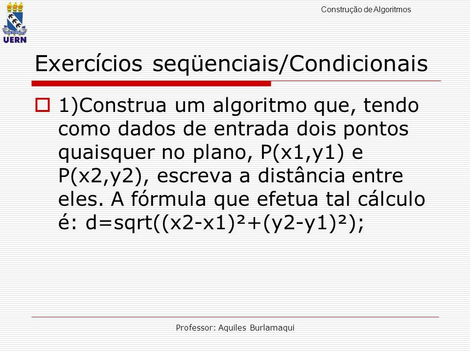 Construção de Algoritmos Professor: Aquiles Burlamaqui Exercícios seqüenciais/Condicionais 1)Construa um algoritmo que, tendo como dados de entrada do