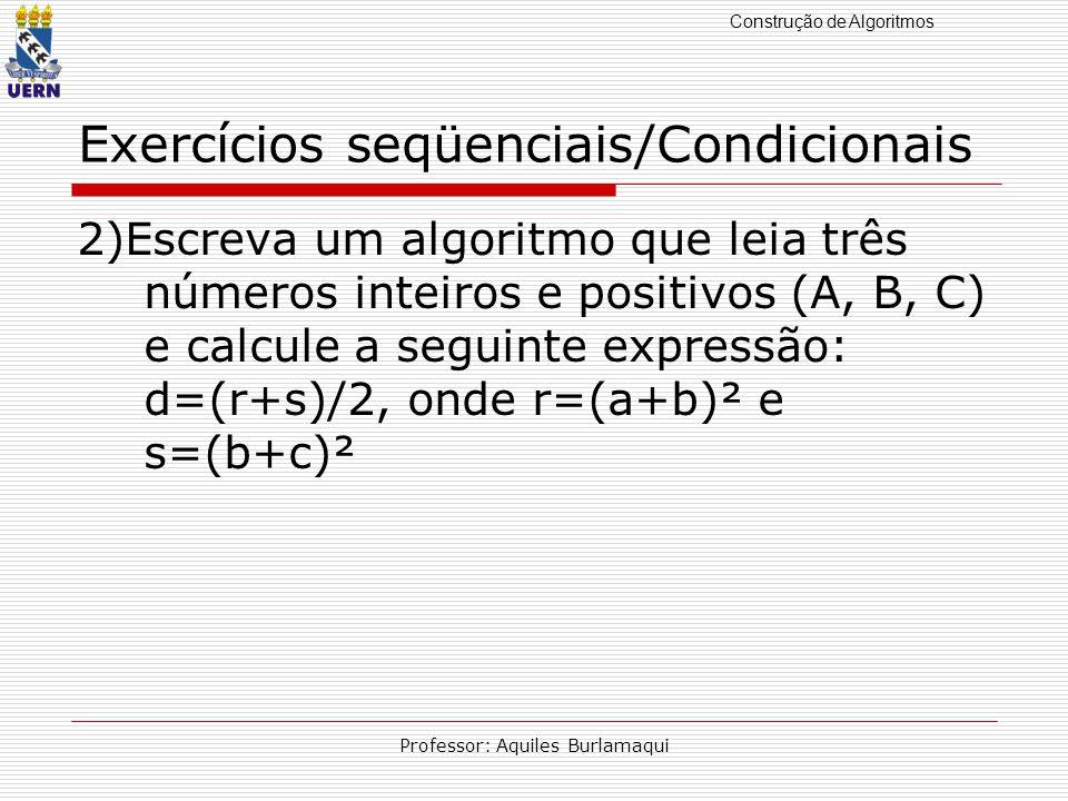 Construção de Algoritmos Professor: Aquiles Burlamaqui Exercícios seqüenciais/Condicionais 2)Escreva um algoritmo que leia três números inteiros e pos