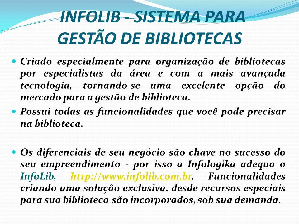 INFOLIB - SISTEMA PARA GESTÃO DE BIBLIOTECAS Criado especialmente para organização de bibliotecas por especialistas da área e com a mais avançada tecnologia, tornando-se uma excelente opção do mercado para a gestão de biblioteca.