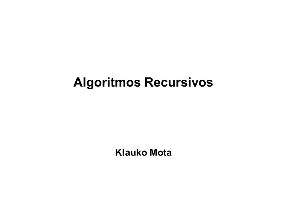 Algoritmos Recursivos Klauko Mota