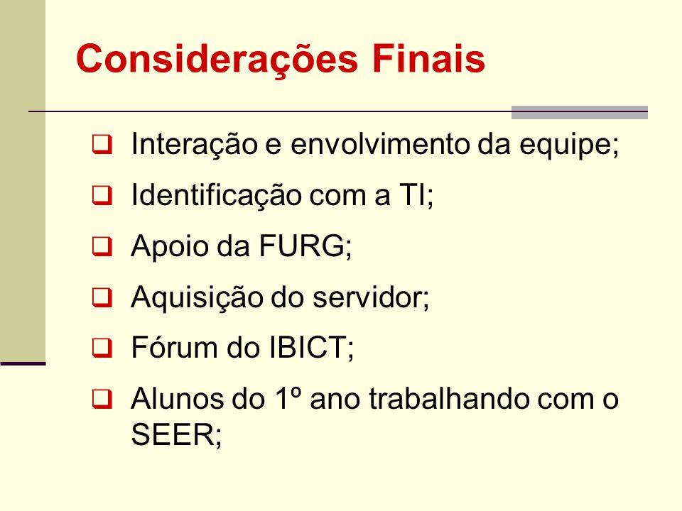 Considerações Finais Interação e envolvimento da equipe; Identificação com a TI; Apoio da FURG; Aquisição do servidor; Fórum do IBICT; Alunos do 1º an