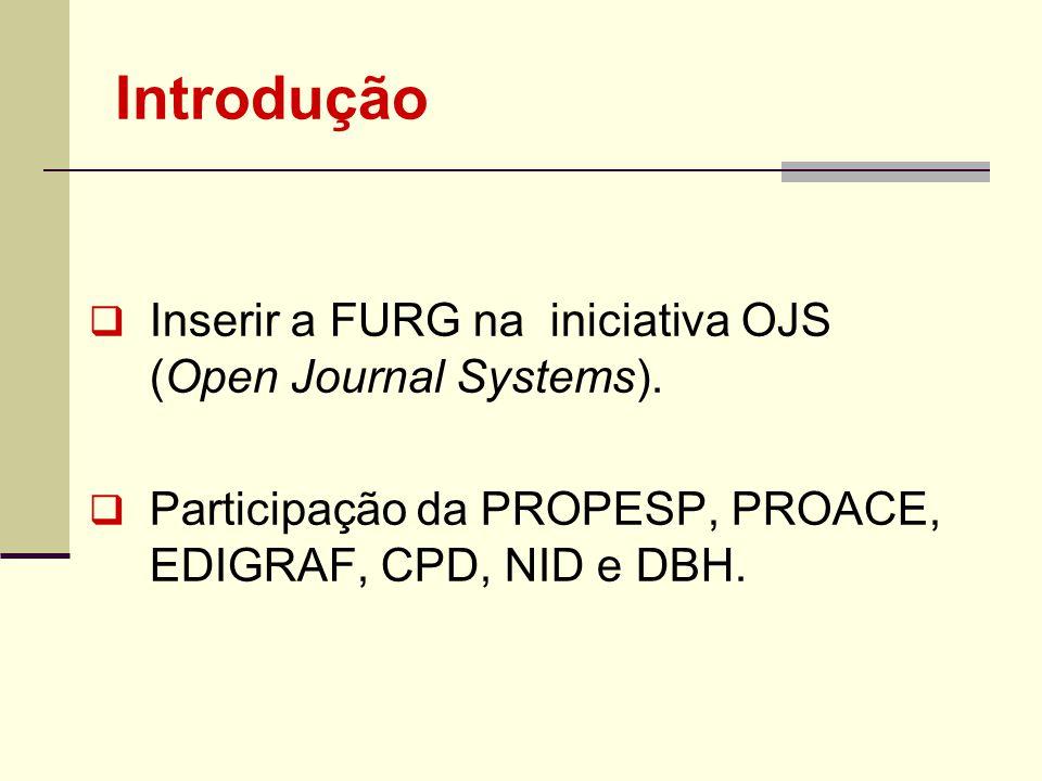 Introdução Inserir a FURG na iniciativa OJS (Open Journal Systems). Participação da PROPESP, PROACE, EDIGRAF, CPD, NID e DBH.