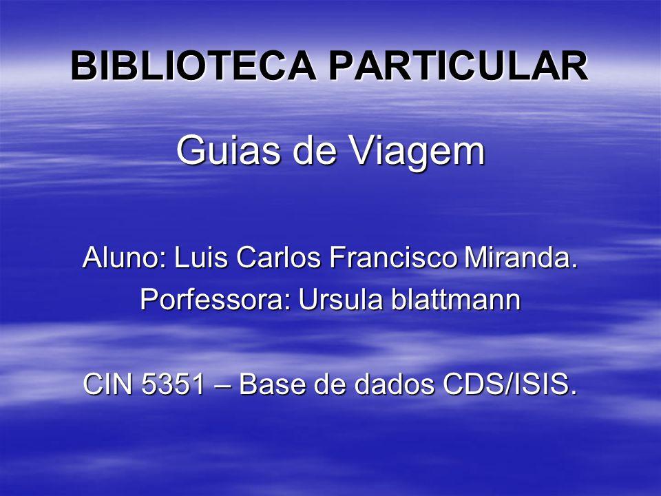 BIBLIOTECA PARTICULAR Guias de Viagem Aluno: Luis Carlos Francisco Miranda. Porfessora: Ursula blattmann CIN 5351 – Base de dados CDS/ISIS.