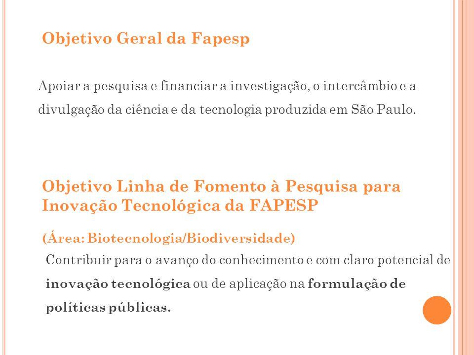 Objetivo Geral da Fapesp Apoiar a pesquisa e financiar a investigação, o intercâmbio e a divulgação da ciência e da tecnologia produzida em São Paulo.