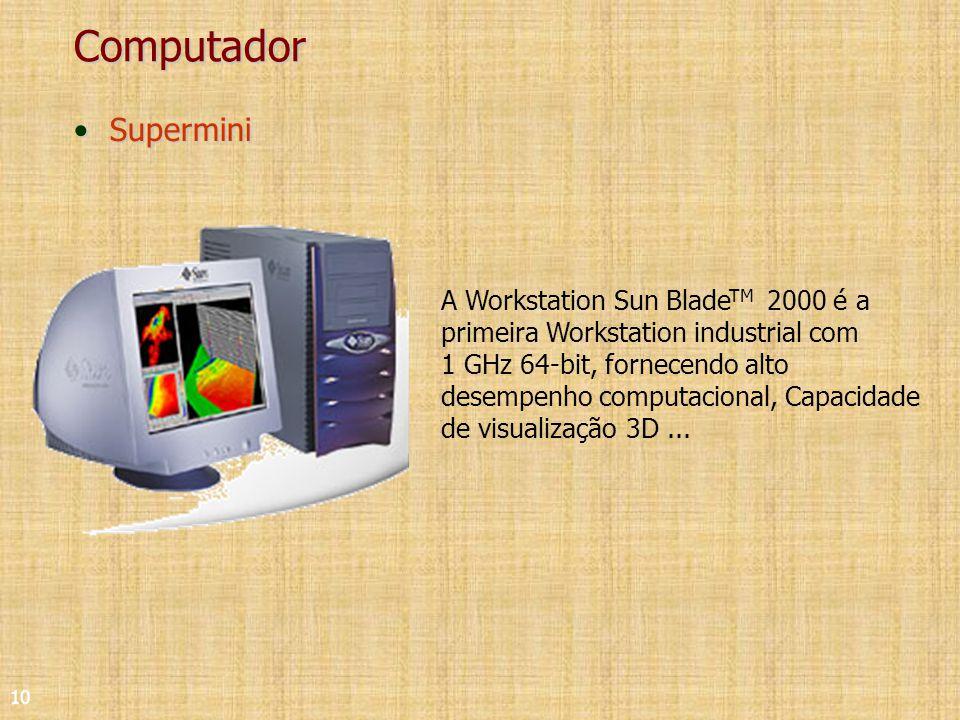 10 Computador SuperminiSupermini A Workstation Sun Blade TM 2000 é a primeira Workstation industrial com 1 GHz 64-bit, fornecendo alto desempenho computacional, Capacidade de visualização 3D...