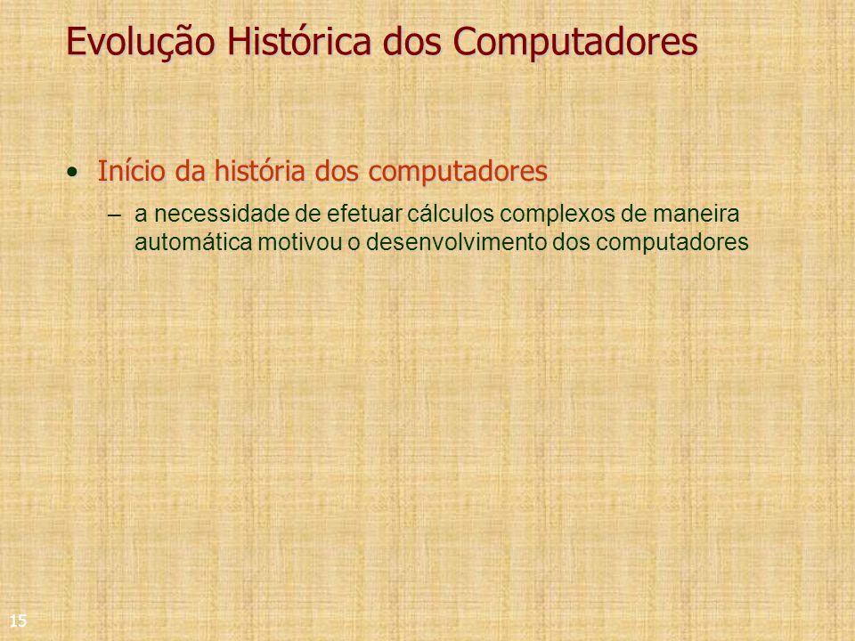 15 Evolução Histórica dos Computadores Início da história dos computadoresInício da história dos computadores –a necessidade de efetuar cálculos complexos de maneira automática motivou o desenvolvimento dos computadores