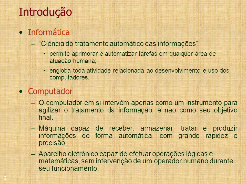 2 Introdução InformáticaInformática –Ciência do tratamento automático das informações permite aprimorar e automatizar tarefas em qualquer área de atuação humana; engloba toda atividade relacionada ao desenvolvimento e uso dos computadores.