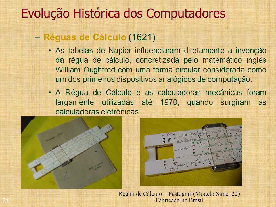 21 Evolução Histórica dos Computadores –Réguas de Cálculo (1621) As tabelas de Napier influenciaram diretamente a invenção da régua de cálculo, concretizada pelo matemático inglês William Oughtred com uma forma circular considerada como um dos primeiros dispositivos analógicos de computação.