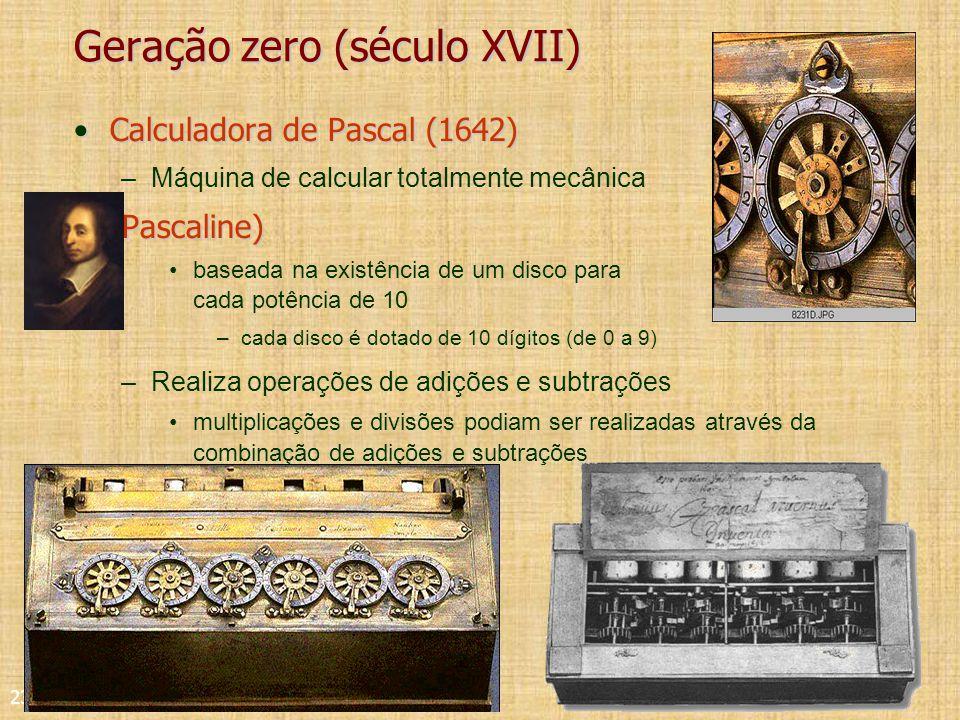 23 Geração zero (século XVII) Calculadora de Pascal (1642)Calculadora de Pascal (1642) –Máquina de calcular totalmente mecânica(Pascaline) baseada na existência de um disco para cada potência de 10 –cada disco é dotado de 10 dígitos (de 0 a 9) –Realiza operações de adições e subtrações multiplicações e divisões podiam ser realizadas através da combinação de adições e subtrações