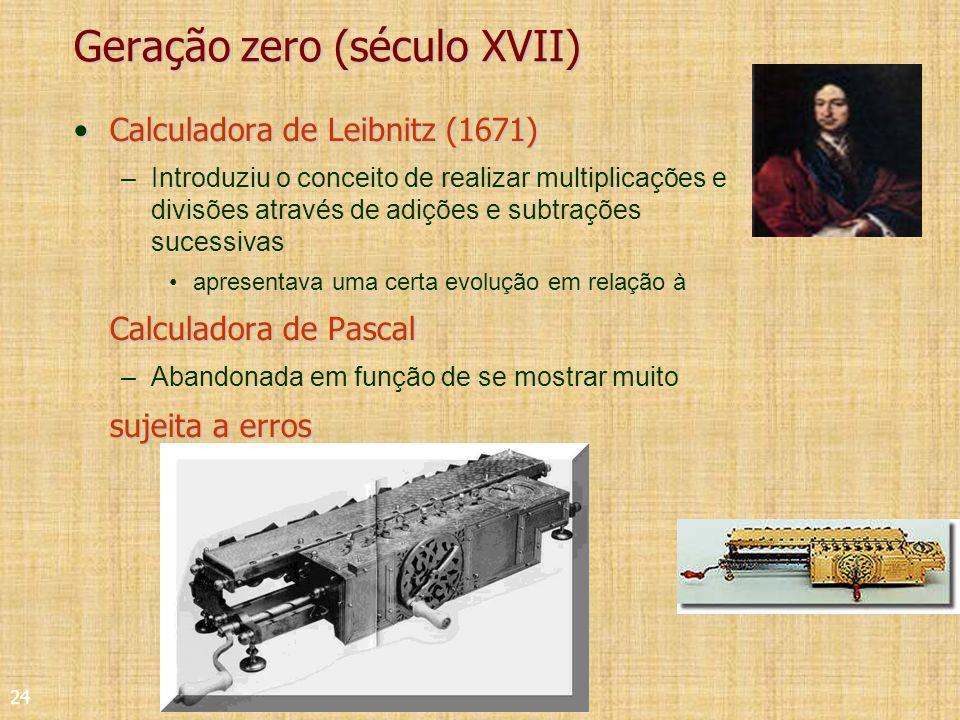24 Geração zero (século XVII) Calculadora de Leibnitz (1671)Calculadora de Leibnitz (1671) –Introduziu o conceito de realizar multiplicações e divisões através de adições e subtrações sucessivas apresentava uma certa evolução em relação à Calculadora de Pascal –Abandonada em função de se mostrar muito sujeita a erros