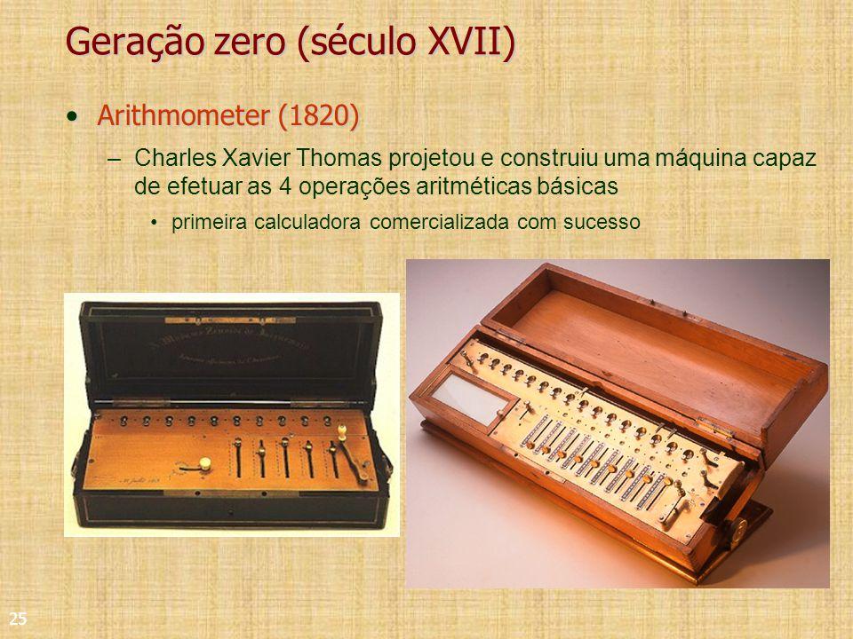 25 Geração zero (século XVII) Arithmometer (1820)Arithmometer (1820) –Charles Xavier Thomas projetou e construiu uma máquina capaz de efetuar as 4 operações aritméticas básicas primeira calculadora comercializada com sucesso