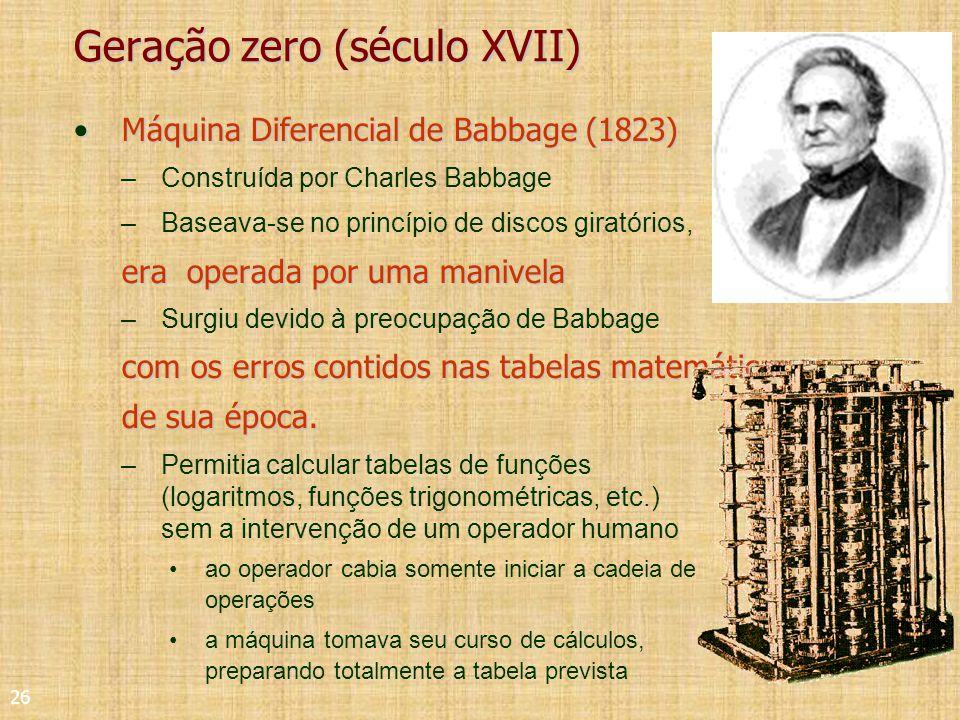 26 Geração zero (século XVII) Máquina Diferencial de Babbage (1823)Máquina Diferencial de Babbage (1823) –Construída por Charles Babbage –Baseava-se no princípio de discos giratórios, era operada por uma manivela –Surgiu devido à preocupação de Babbage com os erros contidos nas tabelas matemáticas de sua época.