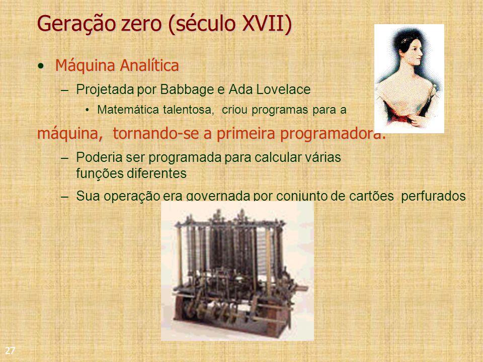 27 Geração zero (século XVII) Máquina AnalíticaMáquina Analítica –Projetada por Babbage e Ada Lovelace Matemática talentosa, criou programas para a máquina, tornando-se a primeira programadora.