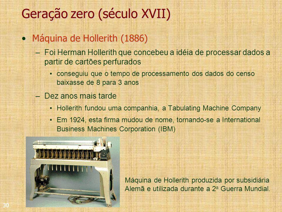 30 Geração zero (século XVII) Máquina de Hollerith (1886)Máquina de Hollerith (1886) –Foi Herman Hollerith que concebeu a idéia de processar dados a partir de cartões perfurados conseguiu que o tempo de processamento dos dados do censo baixasse de 8 para 3 anos –Dez anos mais tarde Hollerith fundou uma companhia, a Tabulating Machine Company Em 1924, esta firma mudou de nome, tornando-se a International Business Machines Corporation (IBM) Máquina de Hollerith produzida por subsidiária Alemã e utilizada durante a 2 a Guerra Mundial.