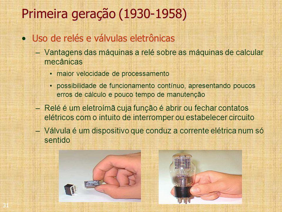 31 Primeira geração (1930-1958) Uso de relés e válvulas eletrônicasUso de relés e válvulas eletrônicas –Vantagens das máquinas a relé sobre as máquinas de calcular mecânicas maior velocidade de processamento possibilidade de funcionamento contínuo, apresentando poucos erros de cálculo e pouco tempo de manutenção –Relé é um eletroímã cuja função é abrir ou fechar contatos elétricos com o intuito de interromper ou estabelecer circuito –Válvula é um dispositivo que conduz a corrente elétrica num só sentido