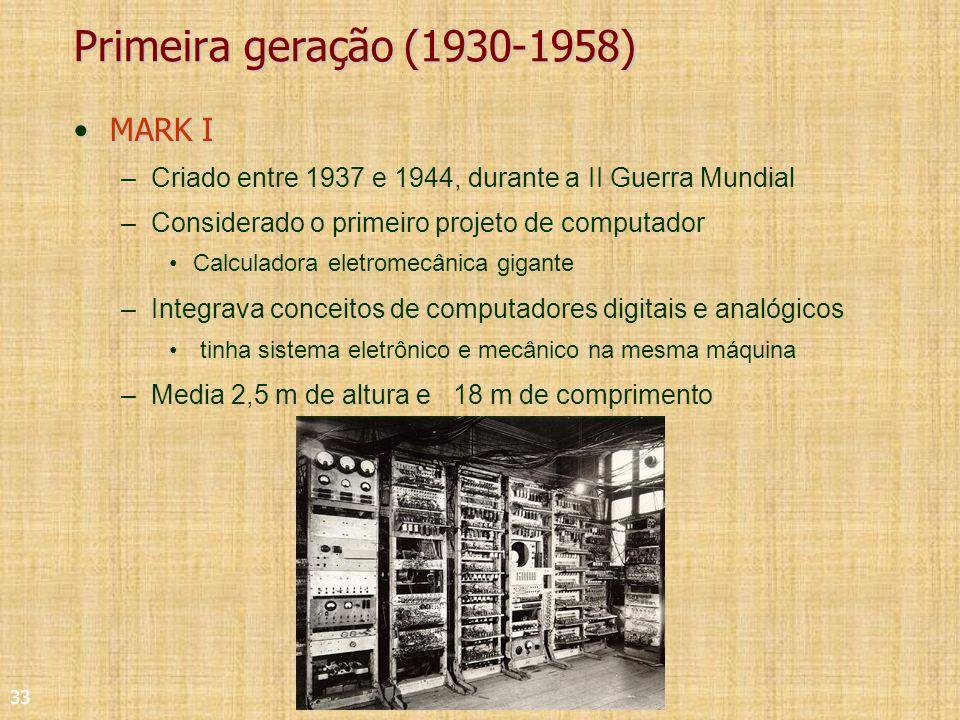 33 Primeira geração (1930-1958) MARK IMARK I –Criado entre 1937 e 1944, durante a II Guerra Mundial –Considerado o primeiro projeto de computador Calculadora eletromecânica gigante –Integrava conceitos de computadores digitais e analógicos tinha sistema eletrônico e mecânico na mesma máquina –Media 2,5 m de altura e 18 m de comprimento