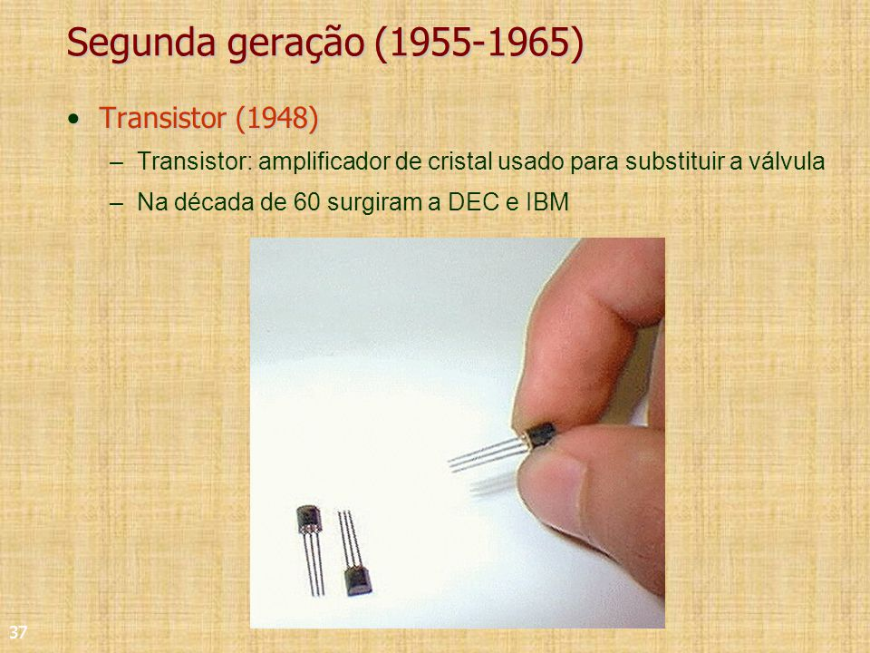 37 Segunda geração (1955-1965) Transistor (1948)Transistor (1948) –Transistor: amplificador de cristal usado para substituir a válvula –Na década de 60 surgiram a DEC e IBM