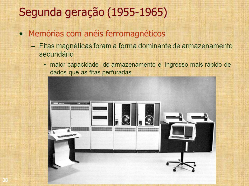 38 Segunda geração (1955-1965) Memórias com anéis ferromagnéticosMemórias com anéis ferromagnéticos –Fitas magnéticas foram a forma dominante de armazenamento secundário maior capacidade de armazenamento e ingresso mais rápido de dados que as fitas perfuradas