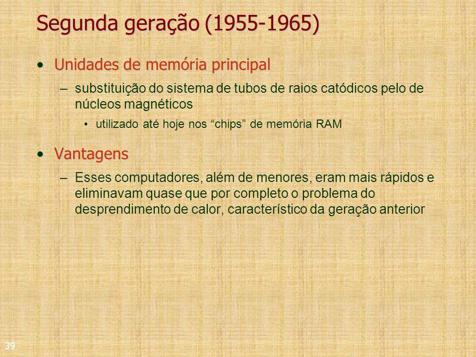 39 Segunda geração (1955-1965) Unidades de memória principalUnidades de memória principal –substituição do sistema de tubos de raios catódicos pelo de núcleos magnéticos utilizado até hoje nos chips de memória RAM VantagensVantagens –Esses computadores, além de menores, eram mais rápidos e eliminavam quase que por completo o problema do desprendimento de calor, característico da geração anterior